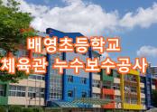 배영초 체육관 누수보수공사