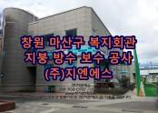 경상남도 창원 생활복지회관 샌드위치 판넬 지붕 방수공사